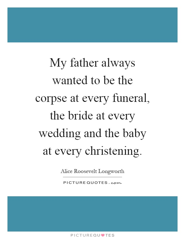 My father always wanted to be the corpse at every funeral, the bride at every wedding and the baby at every christening Picture Quote #1