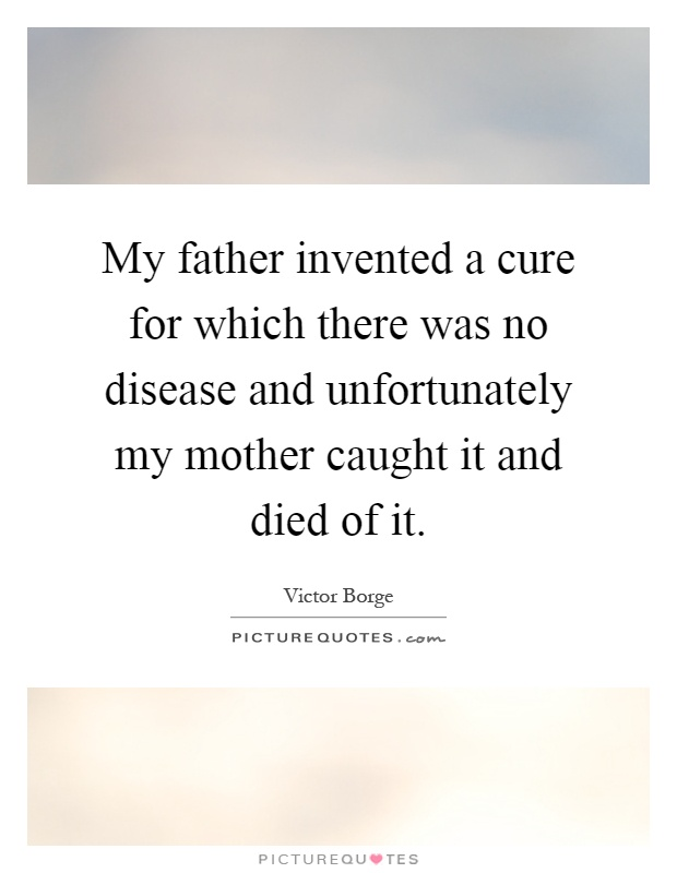 My father invented a cure for which there was no disease and unfortunately my mother caught it and died of it Picture Quote #1