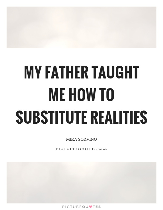 My father taught me how to substitute realities Picture Quote #1