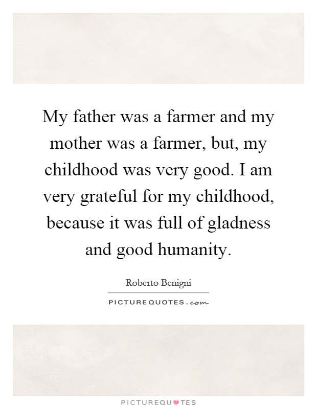 My father was a farmer and my mother was a farmer, but, my childhood was very good. I am very grateful for my childhood, because it was full of gladness and good humanity Picture Quote #1