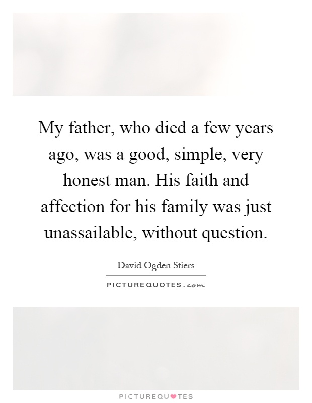 My father, who died a few years ago, was a good, simple, very honest man. His faith and affection for his family was just unassailable, without question Picture Quote #1