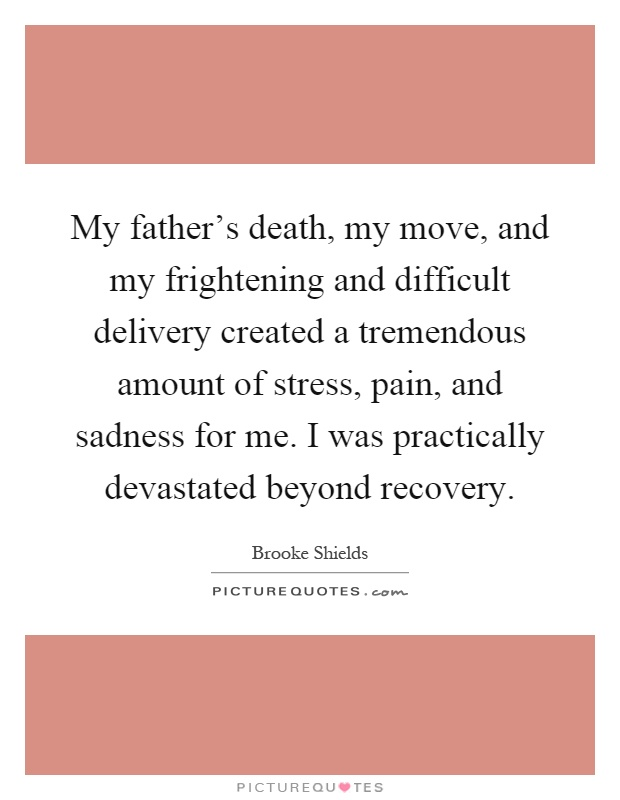 My father's death, my move, and my frightening and difficult delivery created a tremendous amount of stress, pain, and sadness for me. I was practically devastated beyond recovery Picture Quote #1