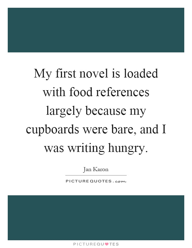 My first novel is loaded with food references largely because my cupboards were bare, and I was writing hungry Picture Quote #1