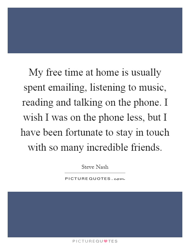 My free time at home is usually spent emailing, listening to music, reading and talking on the phone. I wish I was on the phone less, but I have been fortunate to stay in touch with so many incredible friends Picture Quote #1