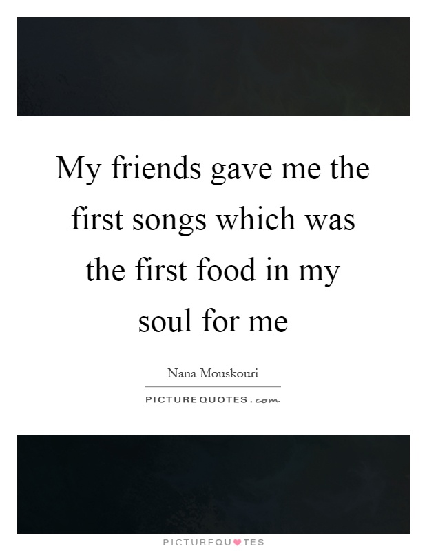 My friends gave me the first songs which was the first food in my soul for me Picture Quote #1