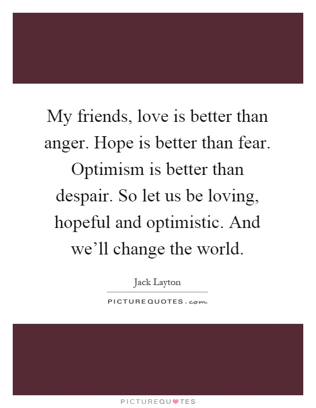 My friends, love is better than anger. Hope is better than fear. Optimism is better than despair. So let us be loving, hopeful and optimistic. And we'll change the world Picture Quote #1