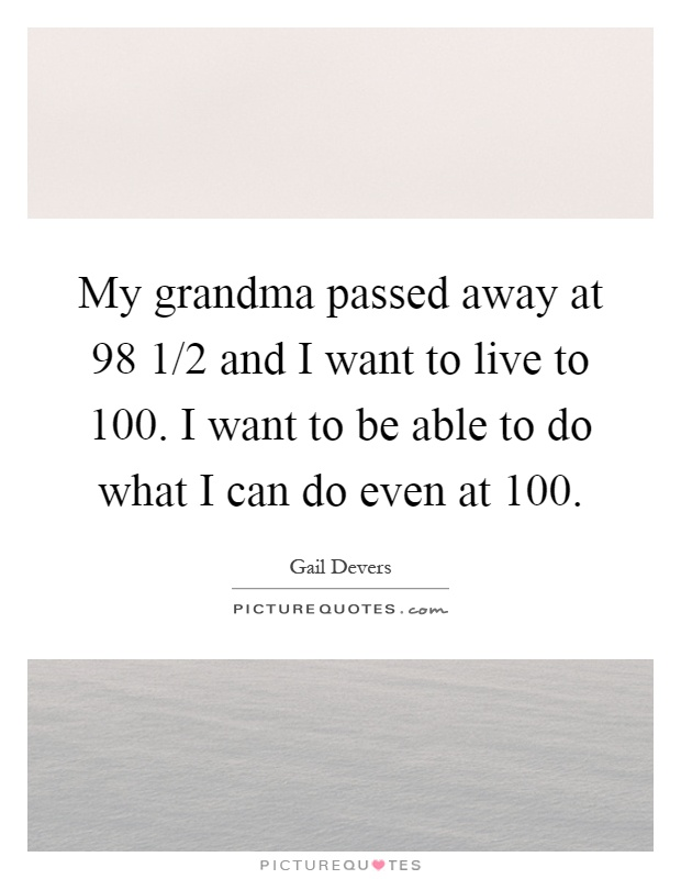 My grandma passed away at 98 1/2 and I want to live to 100 ...