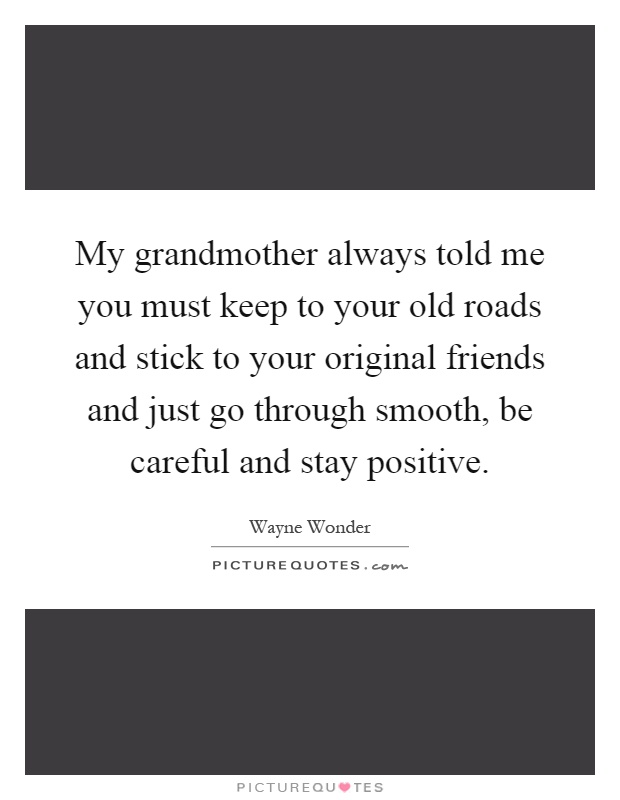 My grandmother always told me you must keep to your old roads and stick to your original friends and just go through smooth, be careful and stay positive Picture Quote #1