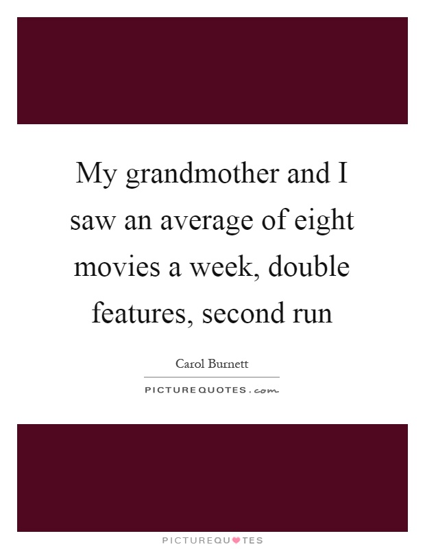My grandmother and I saw an average of eight movies a week, double features, second run Picture Quote #1