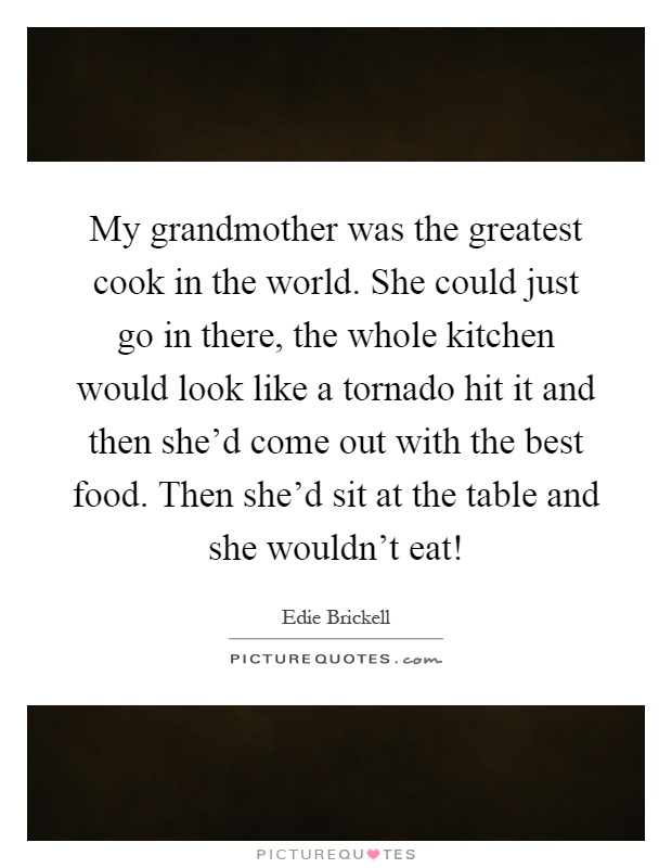 My grandmother was the greatest cook in the world. She could just go in there, the whole kitchen would look like a tornado hit it and then she'd come out with the best food. Then she'd sit at the table and she wouldn't eat! Picture Quote #1