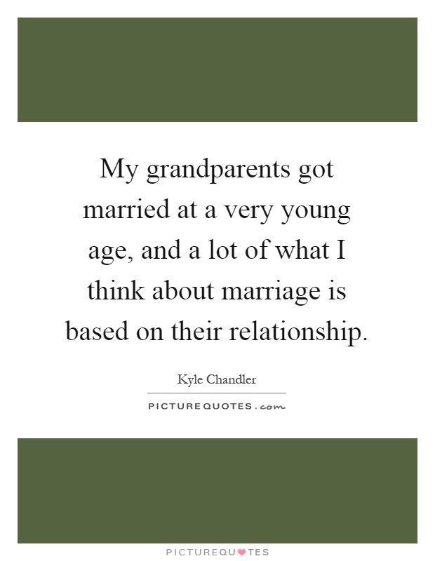 My grandparents got married at a very young age, and a lot of what I think about marriage is based on their relationship Picture Quote #1