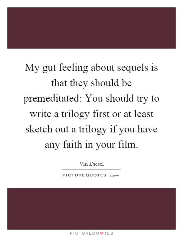 My gut feeling about sequels is that they should be premeditated: You should try to write a trilogy first or at least sketch out a trilogy if you have any faith in your film Picture Quote #1