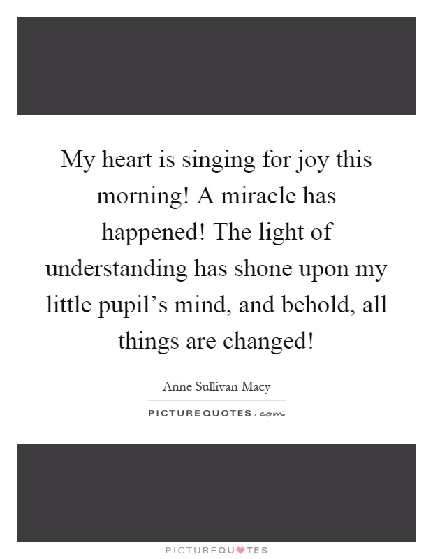 My heart is singing for joy this morning! A miracle has happened! The light of understanding has shone upon my little pupil's mind, and behold, all things are changed! Picture Quote #1
