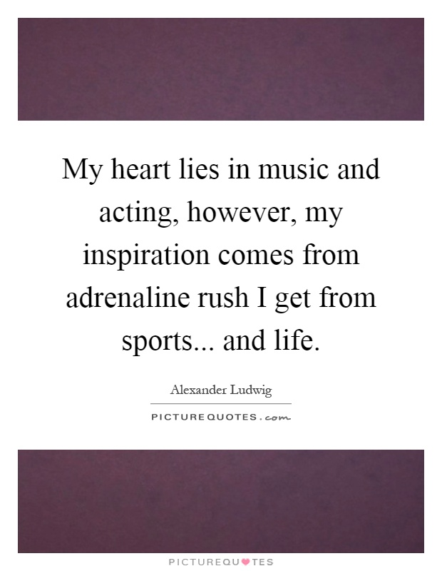 My heart lies in music and acting, however, my inspiration comes from adrenaline rush I get from sports... and life Picture Quote #1