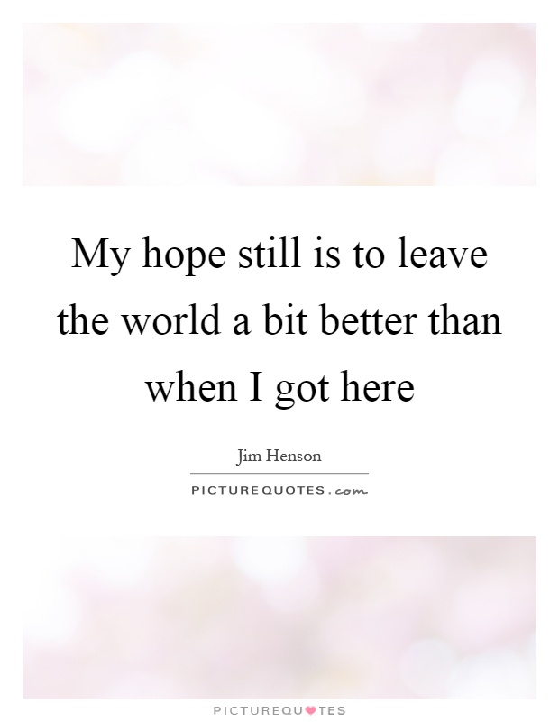 My hope still is to leave the world a bit better than when I got here Picture Quote #1