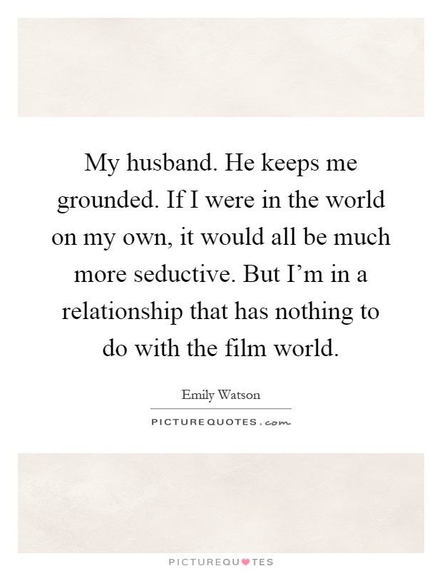 My husband. He keeps me grounded. If I were in the world on my own, it would all be much more seductive. But I'm in a relationship that has nothing to do with the film world Picture Quote #1