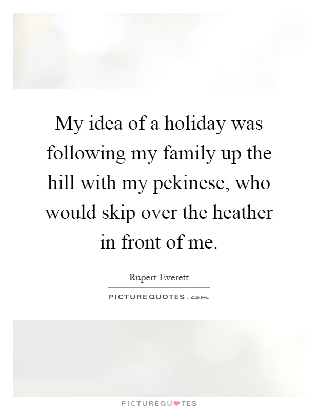 My idea of a holiday was following my family up the hill with my pekinese, who would skip over the heather in front of me Picture Quote #1