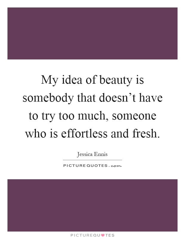 My idea of beauty is somebody that doesn't have to try too much, someone who is effortless and fresh Picture Quote #1