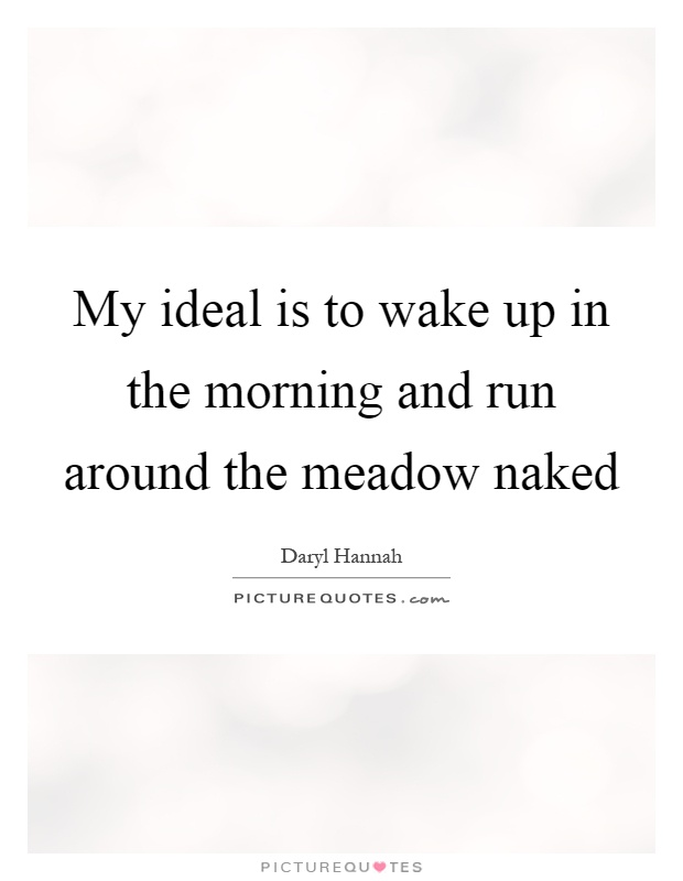 My ideal is to wake up in the morning and run around the meadow naked Picture Quote #1
