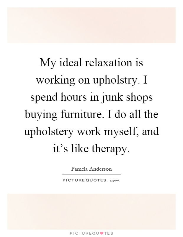 My ideal relaxation is working on upholstry. I spend hours in junk shops buying furniture. I do all the upholstery work myself, and it's like therapy Picture Quote #1