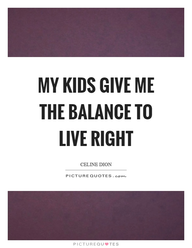 My kids give me the balance to live right Picture Quote #1