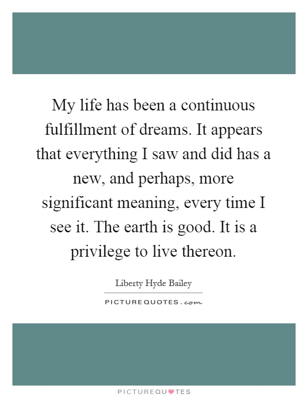 My life has been a continuous fulfillment of dreams. It appears that everything I saw and did has a new, and perhaps, more significant meaning, every time I see it. The earth is good. It is a privilege to live thereon Picture Quote #1