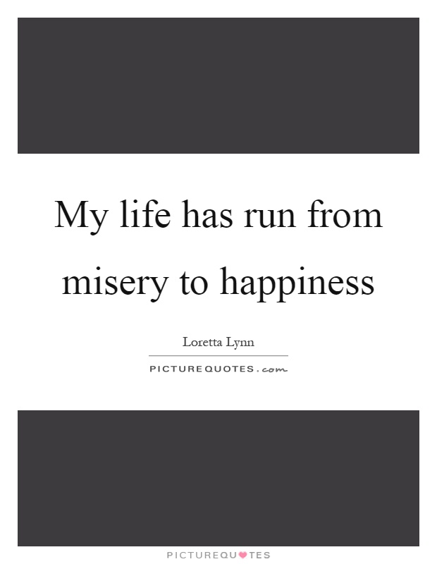 My life has run from misery to happiness Picture Quote #1