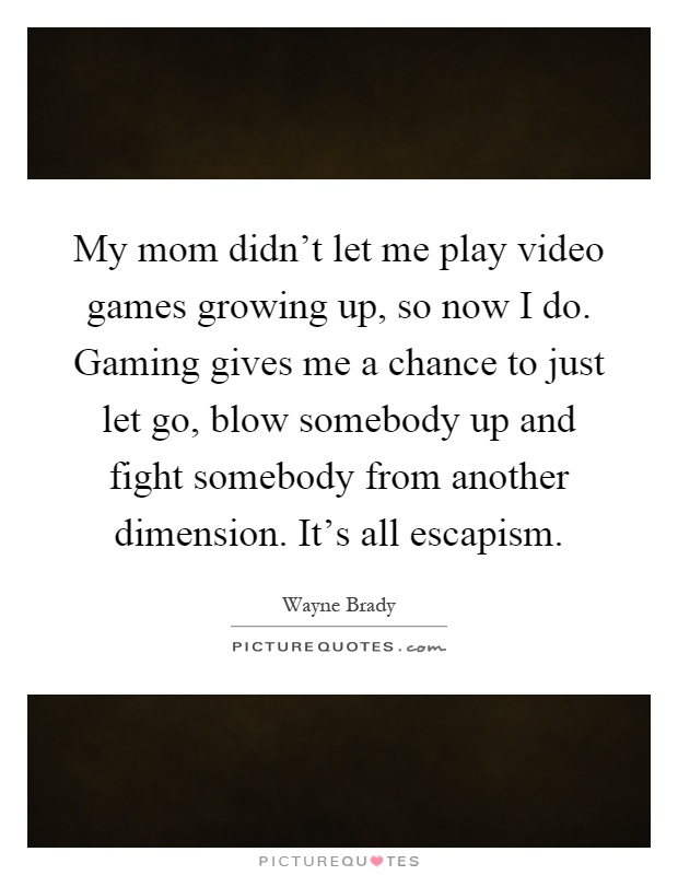 My mom didn't let me play video games growing up, so now I do. Gaming gives me a chance to just let go, blow somebody up and fight somebody from another dimension. It's all escapism Picture Quote #1