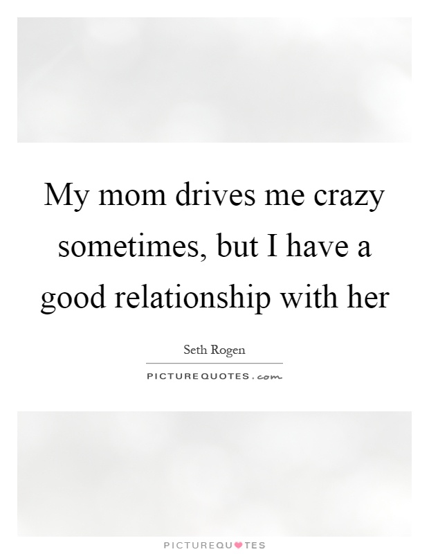 My mom drives me crazy sometimes, but I have a good relationship with her Picture Quote #1