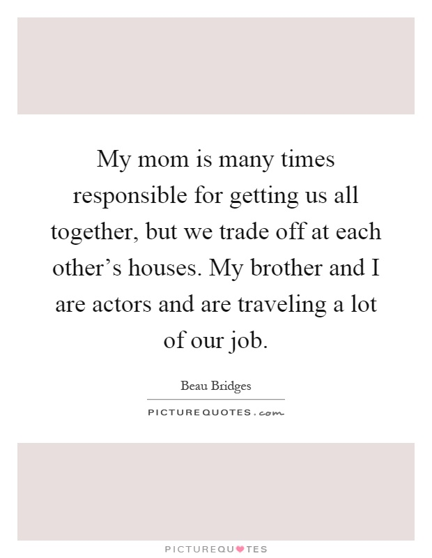 My mom is many times responsible for getting us all together, but we trade off at each other's houses. My brother and I are actors and are traveling a lot of our job Picture Quote #1
