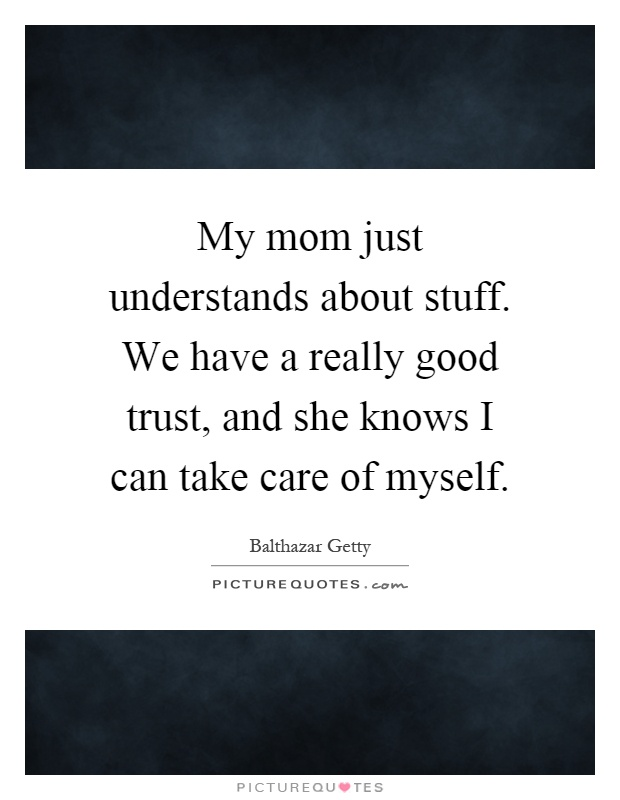 My mom just understands about stuff. We have a really good trust, and she knows I can take care of myself Picture Quote #1