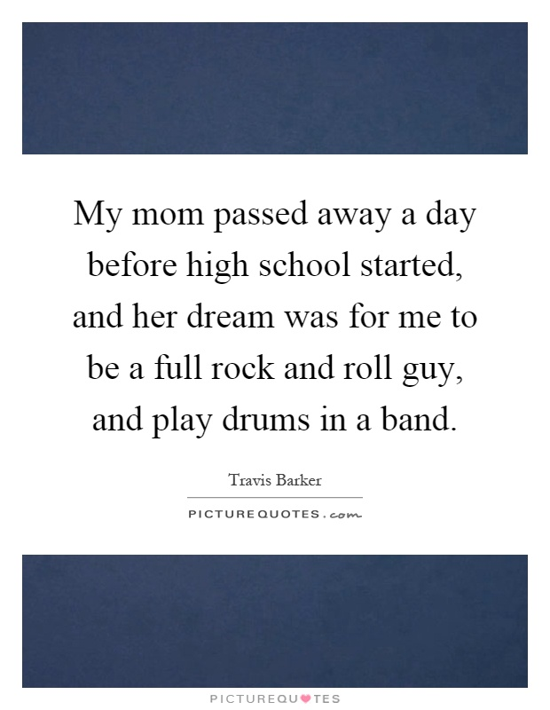 My mom passed away a day before high school started, and her dream was for me to be a full rock and roll guy, and play drums in a band Picture Quote #1