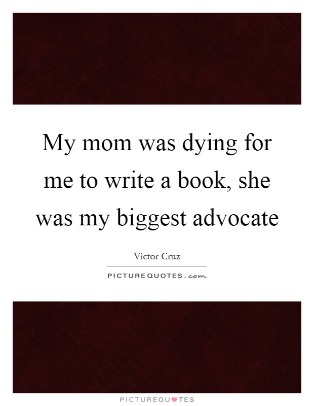 My mom was dying for me to write a book, she was my biggest advocate Picture Quote #1