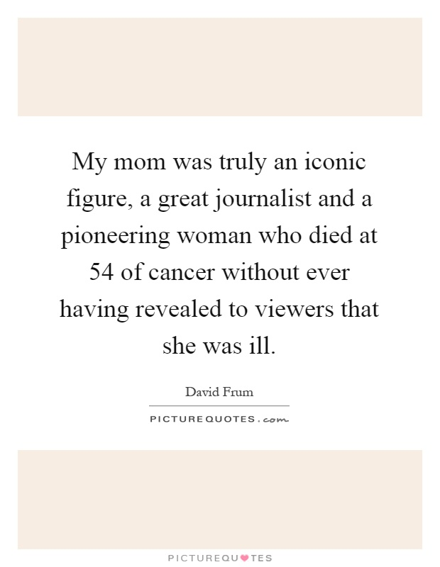 My mom was truly an iconic figure, a great journalist and a pioneering woman who died at 54 of cancer without ever having revealed to viewers that she was ill Picture Quote #1