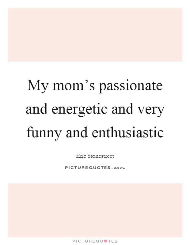 My mom's passionate and energetic and very funny and enthusiastic Picture Quote #1