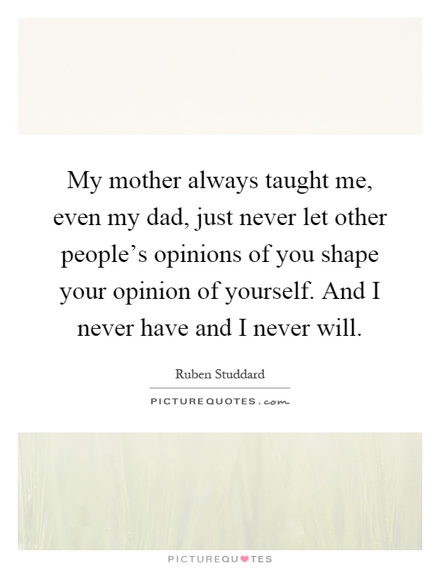 My mother always taught me, even my dad, just never let other people's opinions of you shape your opinion of yourself. And I never have and I never will Picture Quote #1