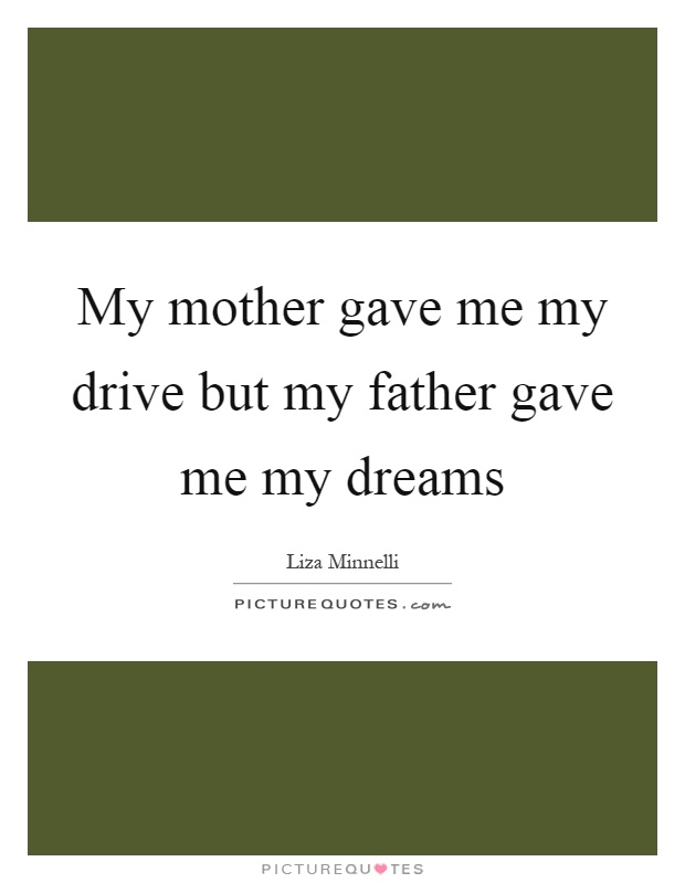 My mother gave me my drive but my father gave me my dreams Picture Quote #1
