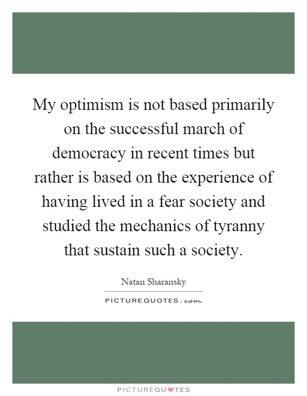 My optimism is not based primarily on the successful march of democracy in recent times but rather is based on the experience of having lived in a fear society and studied the mechanics of tyranny that sustain such a society Picture Quote #1