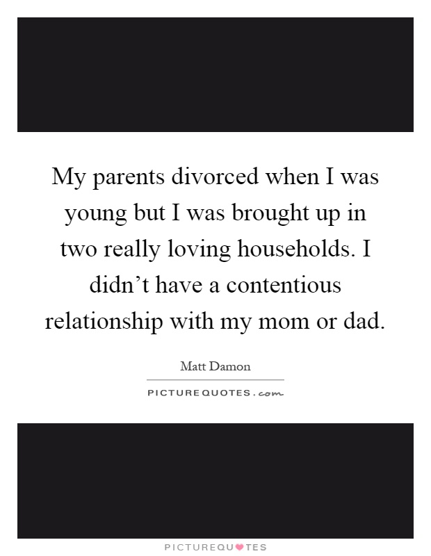 My parents divorced when I was young but I was brought up in two really loving households. I didn't have a contentious relationship with my mom or dad Picture Quote #1