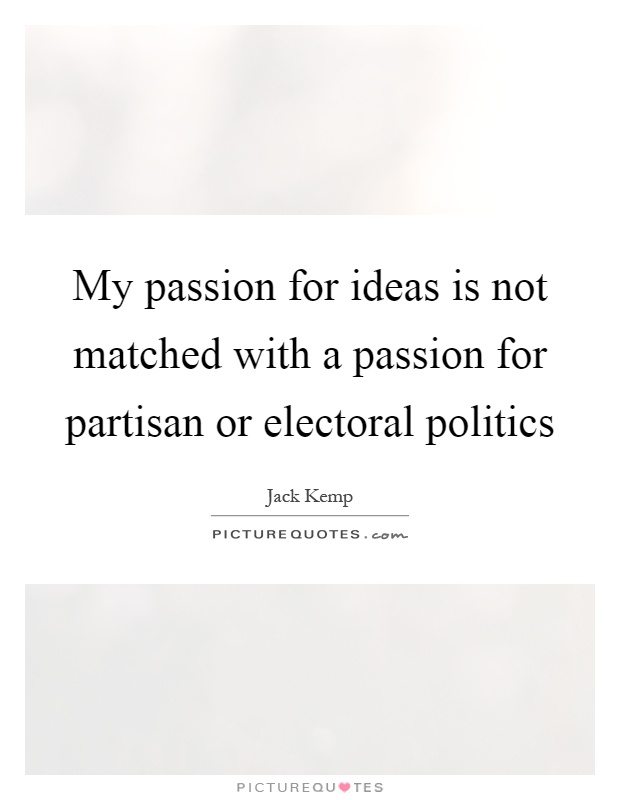 My passion for ideas is not matched with a passion for partisan or electoral politics Picture Quote #1