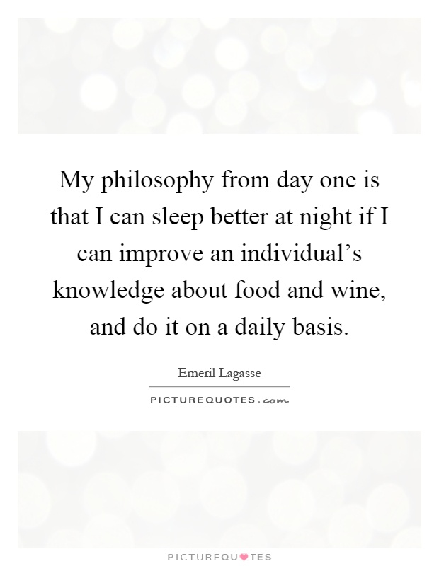 My philosophy from day one is that I can sleep better at night if I can improve an individual's knowledge about food and wine, and do it on a daily basis Picture Quote #1