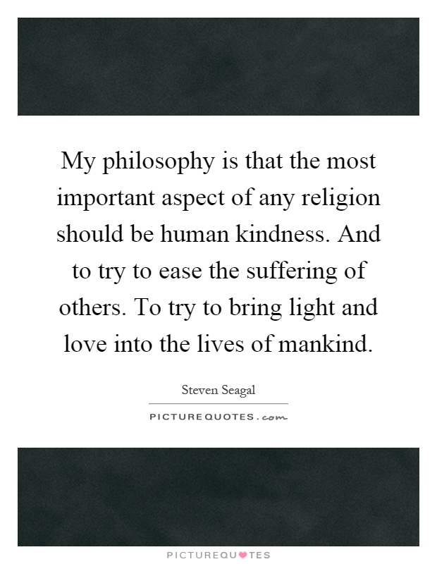 My philosophy is that the most important aspect of any religion should be human kindness. And to try to ease the suffering of others. To try to bring light and love into the lives of mankind Picture Quote #1
