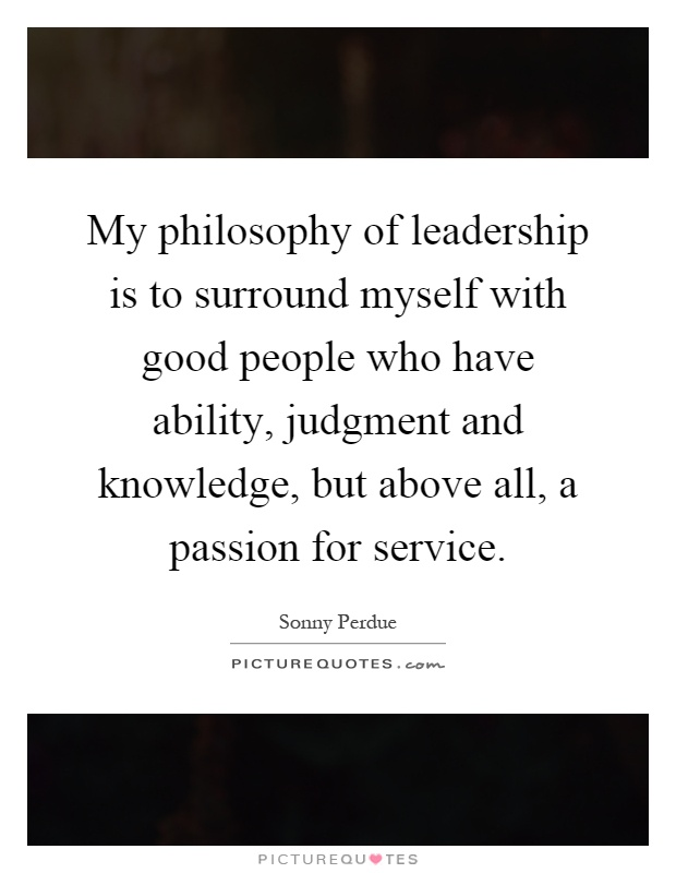 My philosophy of leadership is to surround myself with good people who have ability, judgment and knowledge, but above all, a passion for service Picture Quote #1
