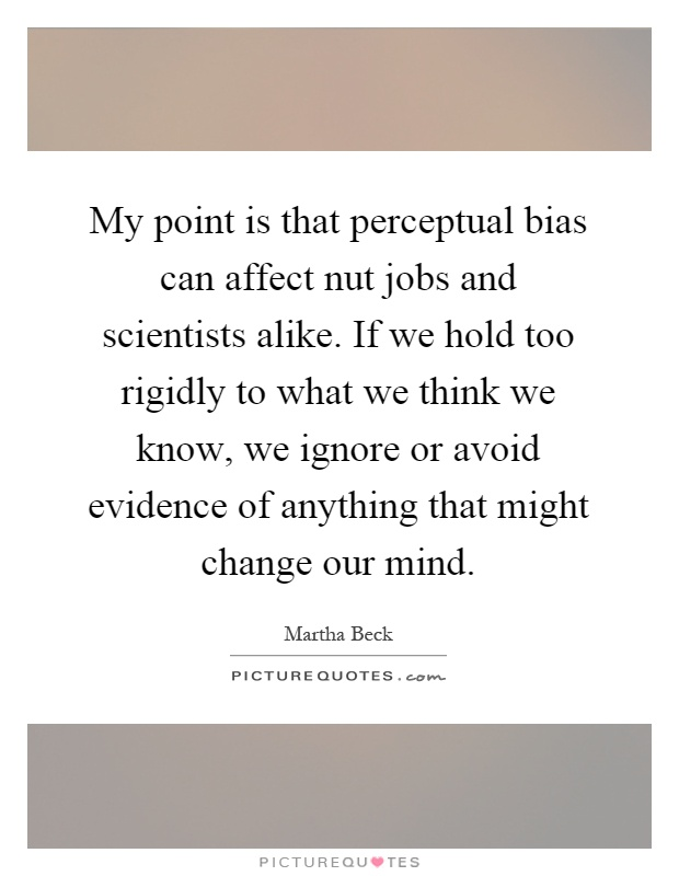 My point is that perceptual bias can affect nut jobs and scientists alike. If we hold too rigidly to what we think we know, we ignore or avoid evidence of anything that might change our mind Picture Quote #1