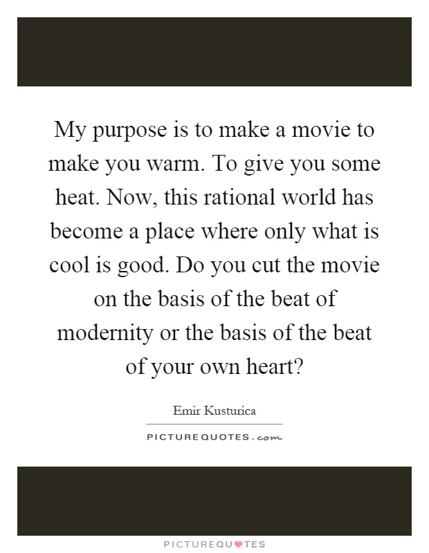 My purpose is to make a movie to make you warm. To give you some heat. Now, this rational world has become a place where only what is cool is good. Do you cut the movie on the basis of the beat of modernity or the basis of the beat of your own heart? Picture Quote #1