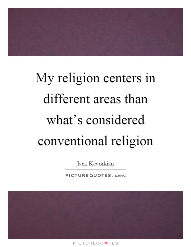 My religion centers in different areas than what's considered conventional religion Picture Quote #1