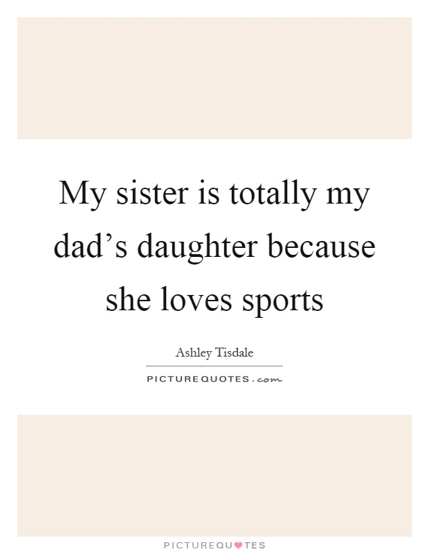 My sister is totally my dad's daughter because she loves sports Picture Quote #1