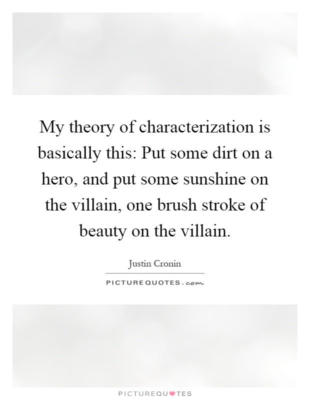 My theory of characterization is basically this: Put some dirt on a hero, and put some sunshine on the villain, one brush stroke of beauty on the villain Picture Quote #1