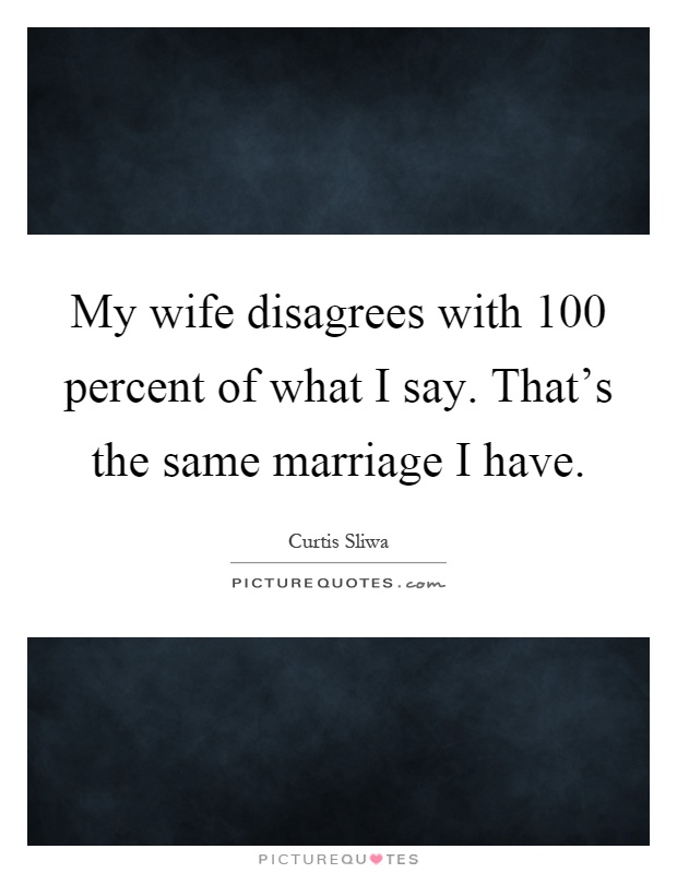 My wife disagrees with 100 percent of what I say. That's the same marriage I have Picture Quote #1