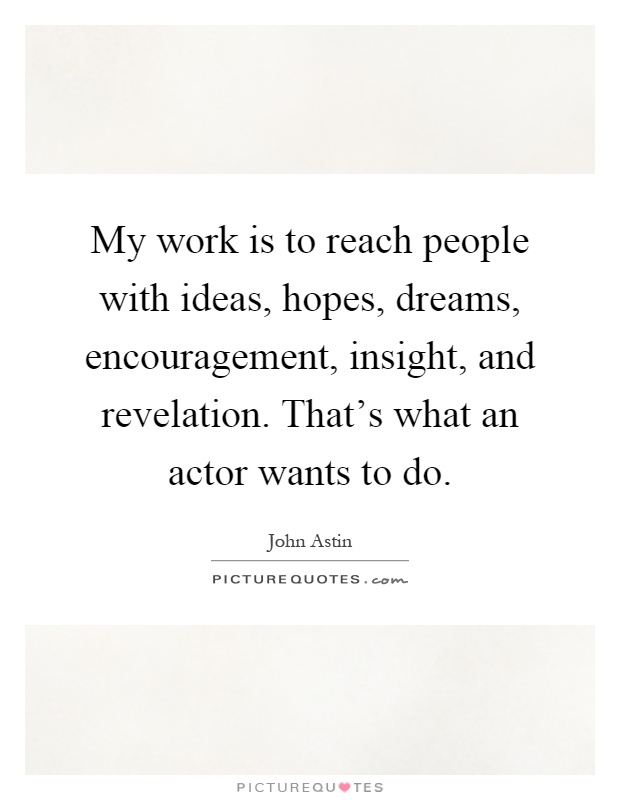 My work is to reach people with ideas, hopes, dreams, encouragement, insight, and revelation. That's what an actor wants to do Picture Quote #1